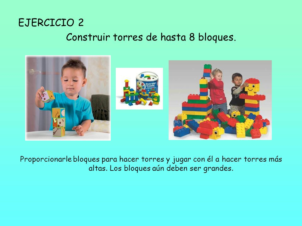 EJERCICIO 2 Construir torres de hasta 8 bloques. Proporcionarle bloques para hacer torres y jugar con él a hacer torres más altas. Los bloques aún deb