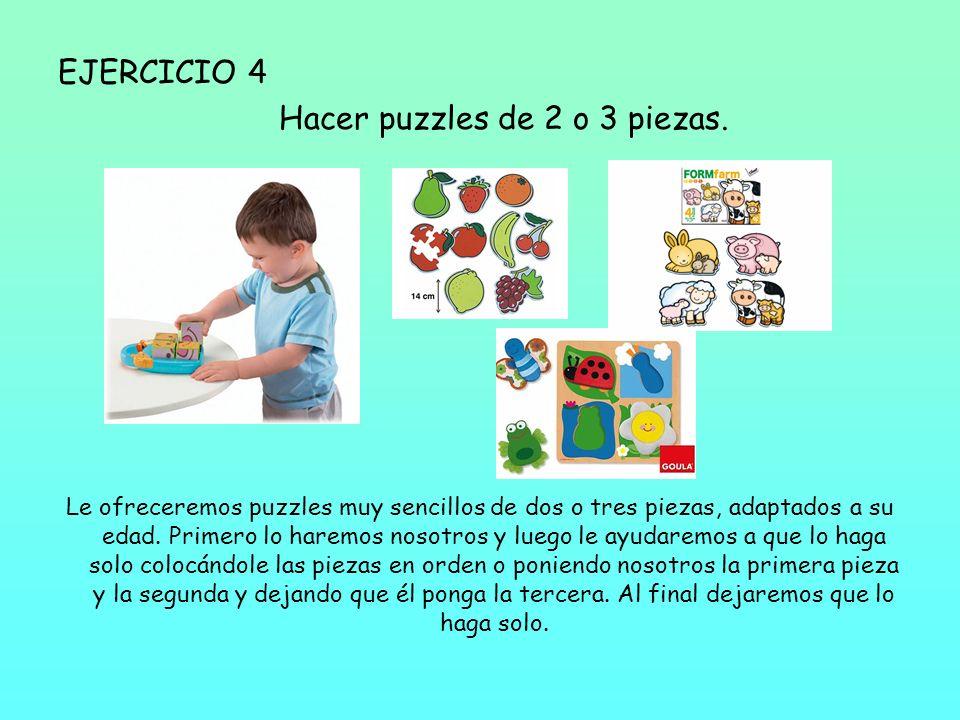 EJERCICIO 4 Hacer puzzles de 2 o 3 piezas. Le ofreceremos puzzles muy sencillos de dos o tres piezas, adaptados a su edad. Primero lo haremos nosotros