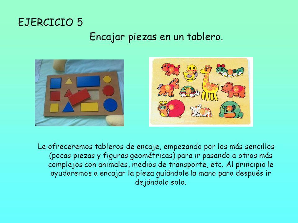 EJERCICIO 5 Encajar piezas en un tablero. Le ofreceremos tableros de encaje, empezando por los más sencillos (pocas piezas y figuras geométricas) para
