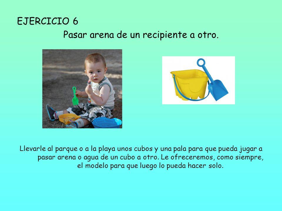 EJERCICIO 6 Pasar arena de un recipiente a otro. Llevarle al parque o a la playa unos cubos y una pala para que pueda jugar a pasar arena o agua de un
