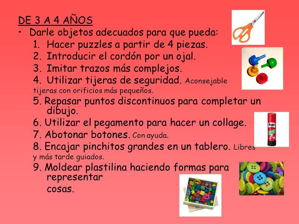 DE 3 A 4 AÑOS Darle objetos adecuados para que pueda: 1.Hacer puzzles a partir de 4 piezas. 2.Introducir el cordón por un ojal. 3.Imitar trazos más co