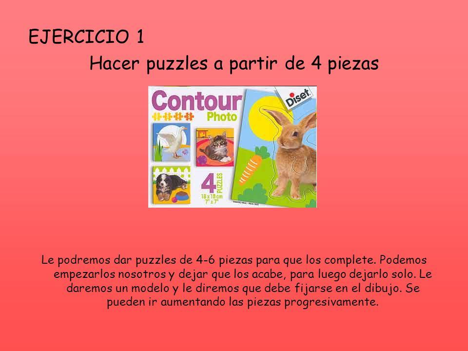 EJERCICIO 1 Hacer puzzles a partir de 4 piezas Le podremos dar puzzles de 4-6 piezas para que los complete. Podemos empezarlos nosotros y dejar que lo