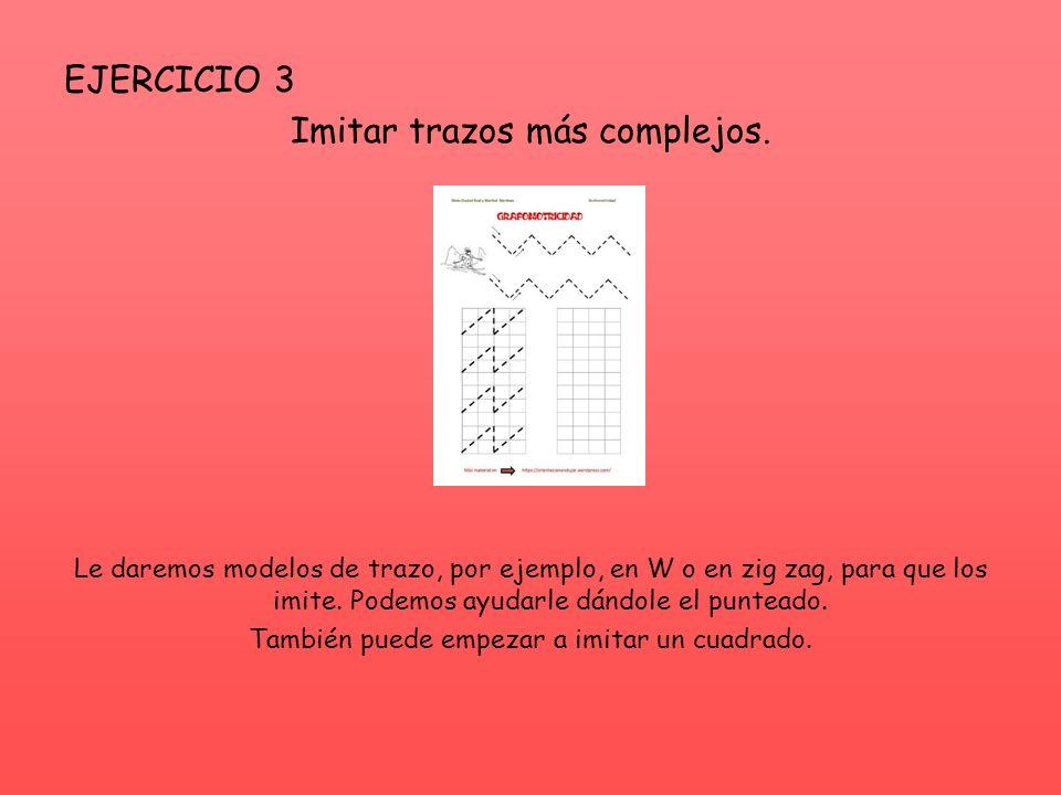 EJERCICIO 3 Imitar trazos más complejos. Le daremos modelos de trazo, por ejemplo, en W o en zig zag, para que los imite. Podemos ayudarle dándole el