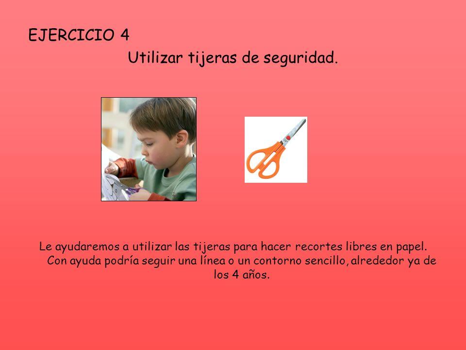 EJERCICIO 4 Utilizar tijeras de seguridad. Le ayudaremos a utilizar las tijeras para hacer recortes libres en papel. Con ayuda podría seguir una línea