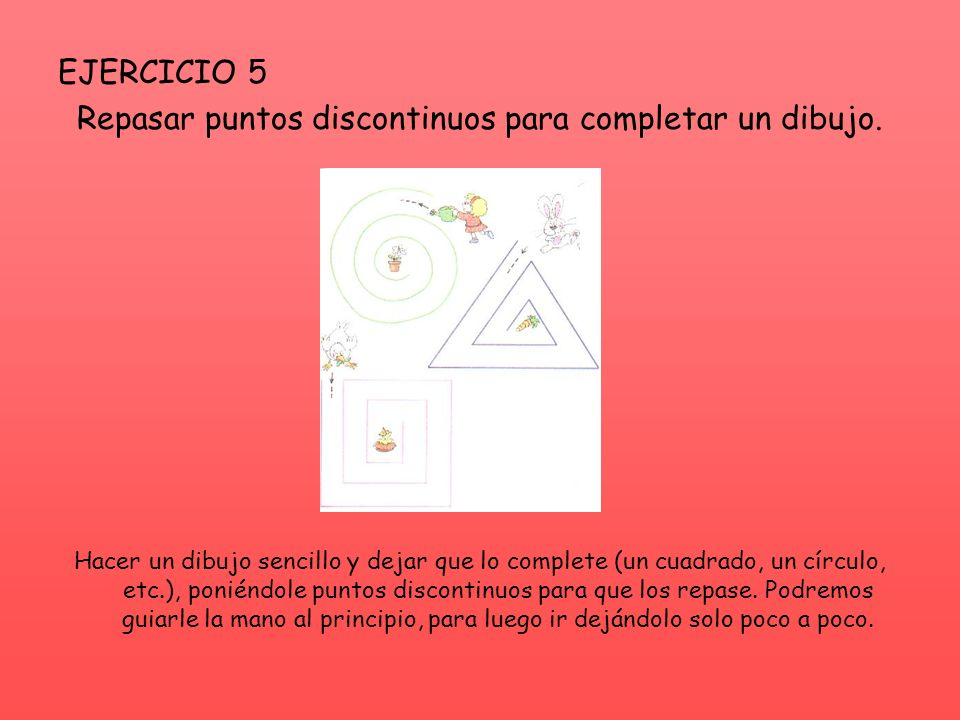 EJERCICIO 5 Repasar puntos discontinuos para completar un dibujo. Hacer un dibujo sencillo y dejar que lo complete (un cuadrado, un círculo, etc.), po