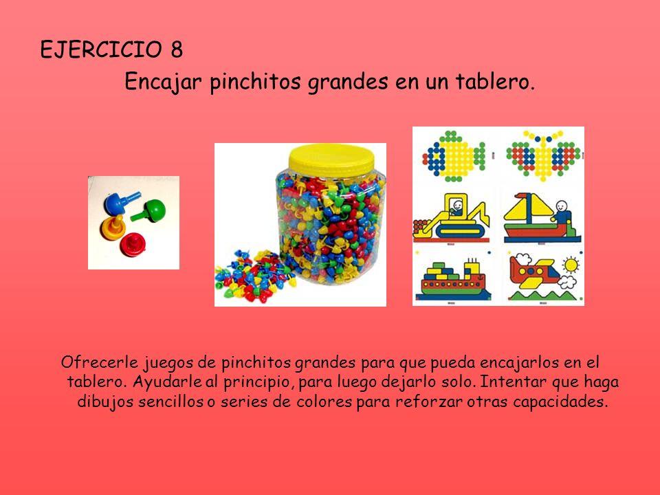 EJERCICIO 8 Encajar pinchitos grandes en un tablero. Ofrecerle juegos de pinchitos grandes para que pueda encajarlos en el tablero. Ayudarle al princi