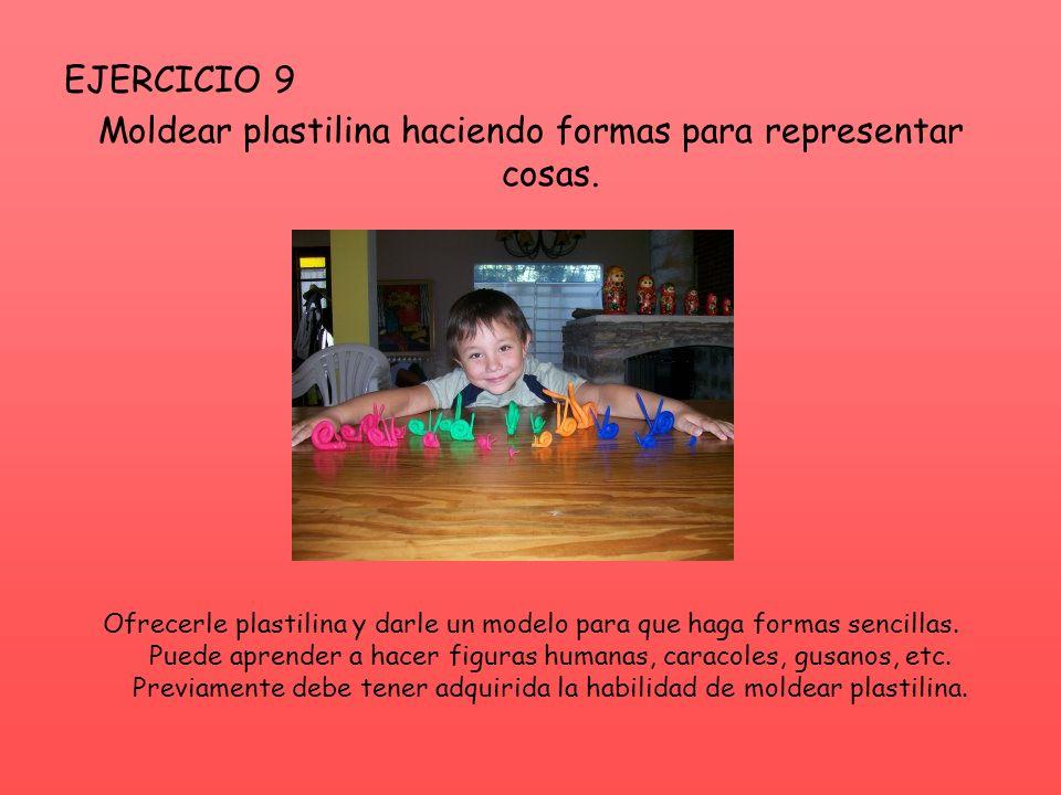 EJERCICIO 9 Moldear plastilina haciendo formas para representar cosas. Ofrecerle plastilina y darle un modelo para que haga formas sencillas. Puede ap