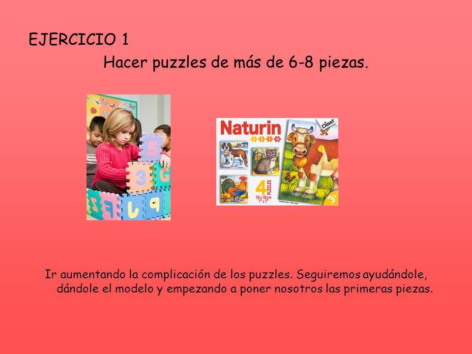 EJERCICIO 1 Hacer puzzles de más de 6-8 piezas. Ir aumentando la complicación de los puzzles. Seguiremos ayudándole, dándole el modelo y empezando a p