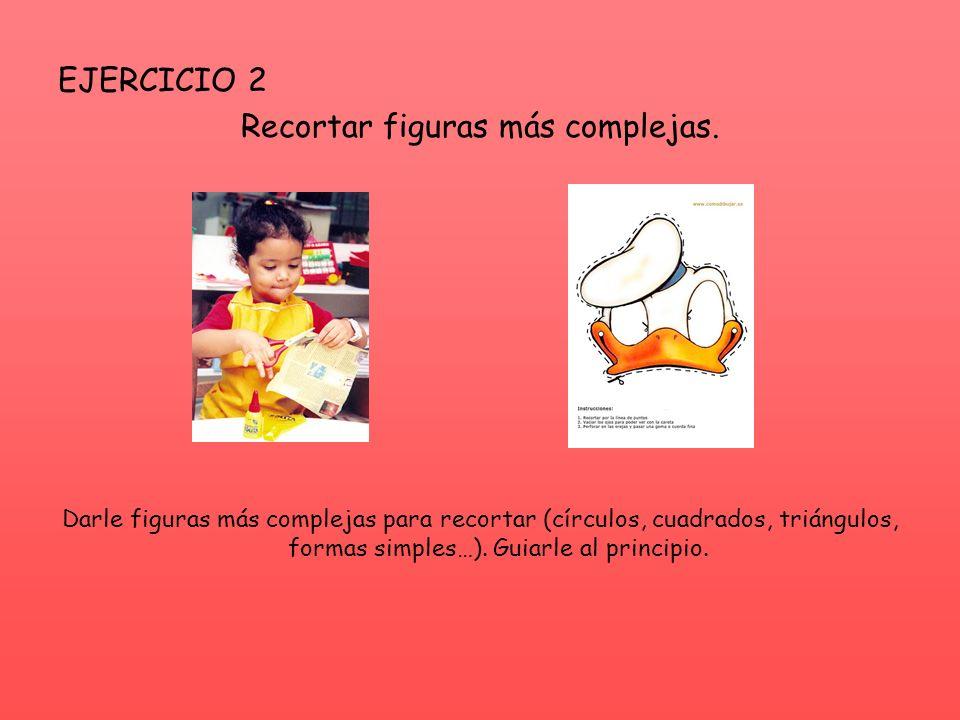 EJERCICIO 2 Recortar figuras más complejas. Darle figuras más complejas para recortar (círculos, cuadrados, triángulos, formas simples…). Guiarle al p