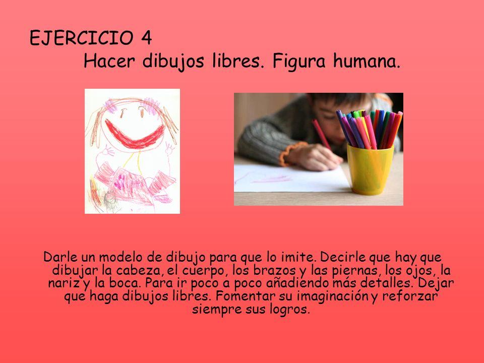 EJERCICIO 4 Hacer dibujos libres. Figura humana. Darle un modelo de dibujo para que lo imite. Decirle que hay que dibujar la cabeza, el cuerpo, los br