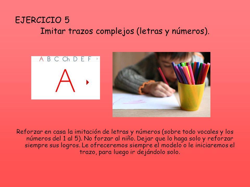 EJERCICIO 5 Imitar trazos complejos (letras y números). Reforzar en casa la imitación de letras y números (sobre todo vocales y los números del 1 al 5