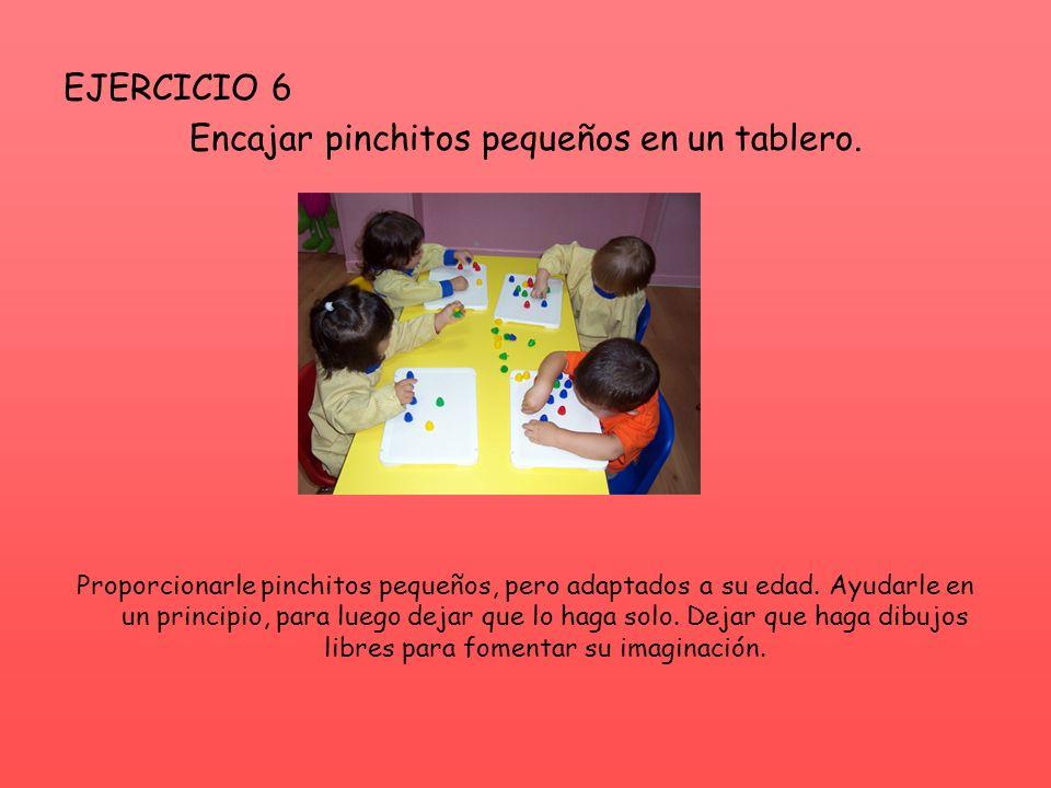 EJERCICIO 6 Encajar pinchitos pequeños en un tablero. Proporcionarle pinchitos pequeños, pero adaptados a su edad. Ayudarle en un principio, para lueg