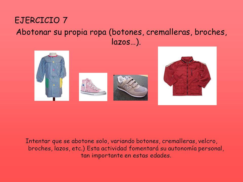 EJERCICIO 7 Abotonar su propia ropa (botones, cremalleras, broches, lazos…). Intentar que se abotone solo, variando botones, cremalleras, velcro, broc