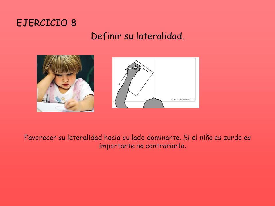 EJERCICIO 8 Definir su lateralidad. Favorecer su lateralidad hacia su lado dominante. Si el niño es zurdo es importante no contrariarlo.