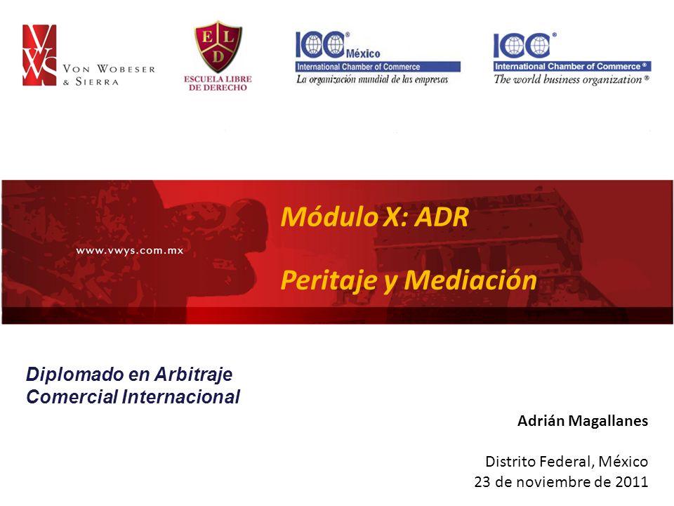INTRODUCCIÓN Módulo X: ADR Peritaje y Mediación Adrián Magallanes Distrito Federal, México 23 de noviembre de 2011 Diplomado en Arbitraje Comercial Internacional