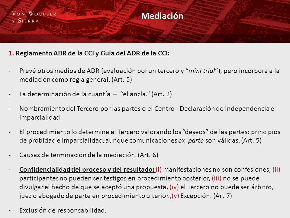 Mediación 1. Reglamento ADR de la CCI y Guía del ADR de la CCI: -Prevé otros medios de ADR (evaluación por un tercero y mini trial), pero incorpora a