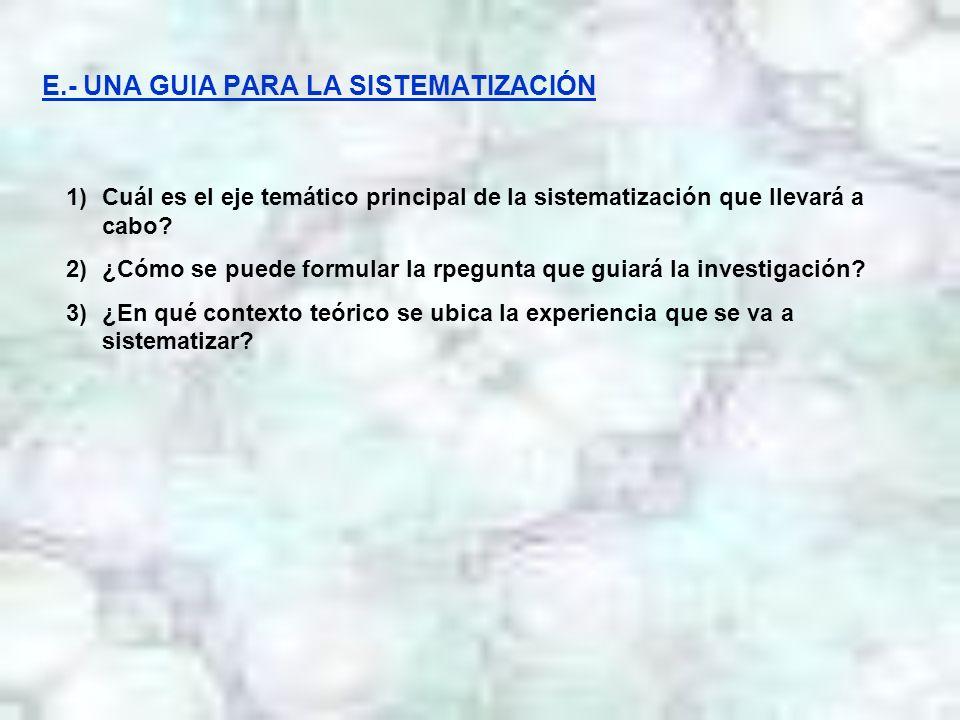 E.- UNA GUIA PARA LA SISTEMATIZACIÓN 1)Cuál es el eje temático principal de la sistematización que llevará a cabo? 2)¿Cómo se puede formular la rpegun