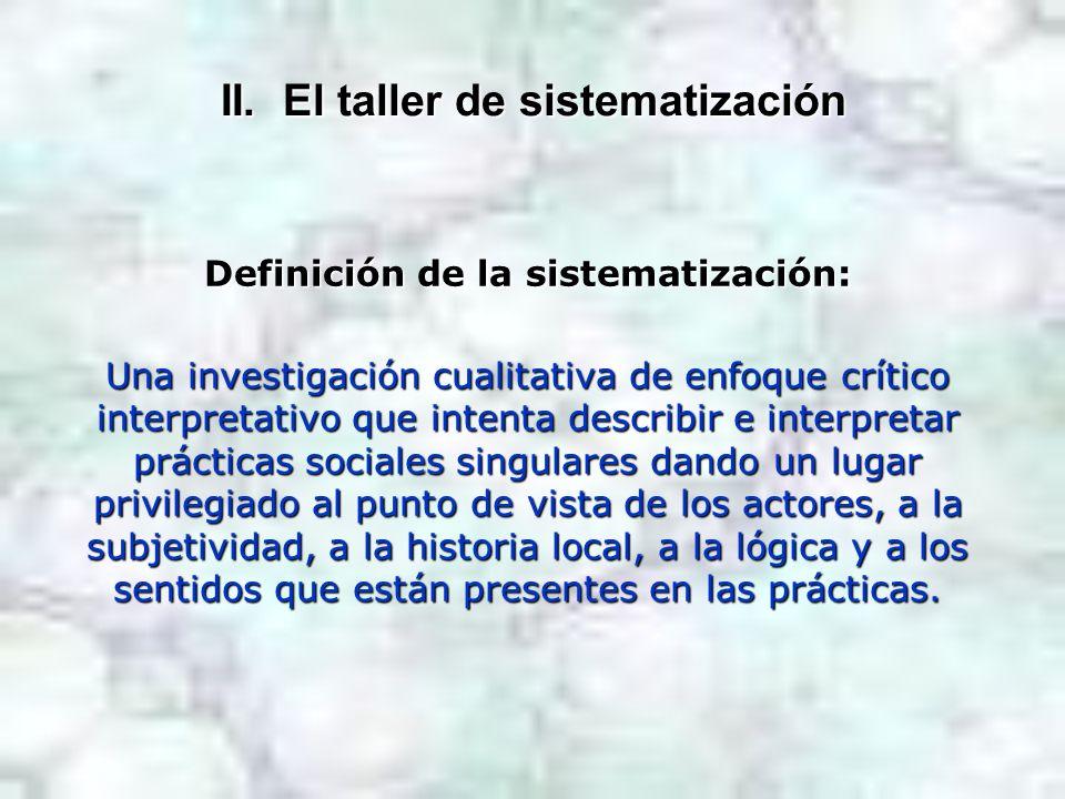 II. El taller de sistematización Definición de la sistematización: Una investigación cualitativa de enfoque crítico interpretativo que intenta describ
