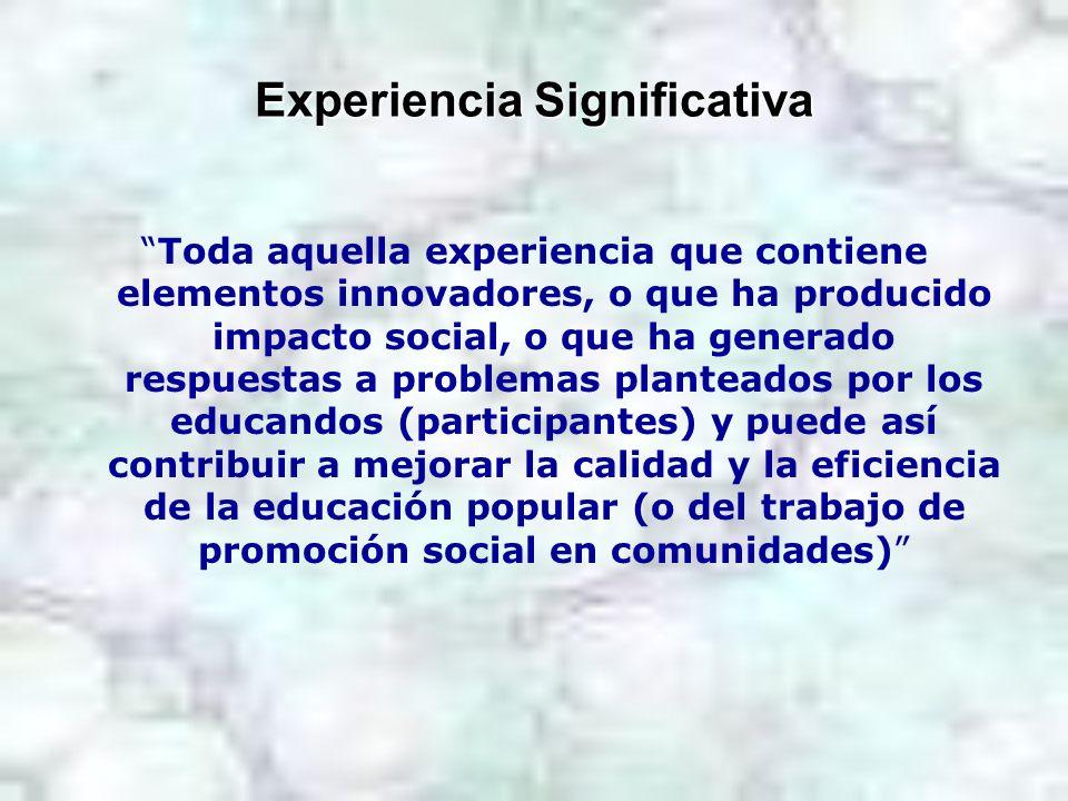 Experiencia Significativa Toda aquella experiencia que contiene elementos innovadores, o que ha producido impacto social, o que ha generado respuestas