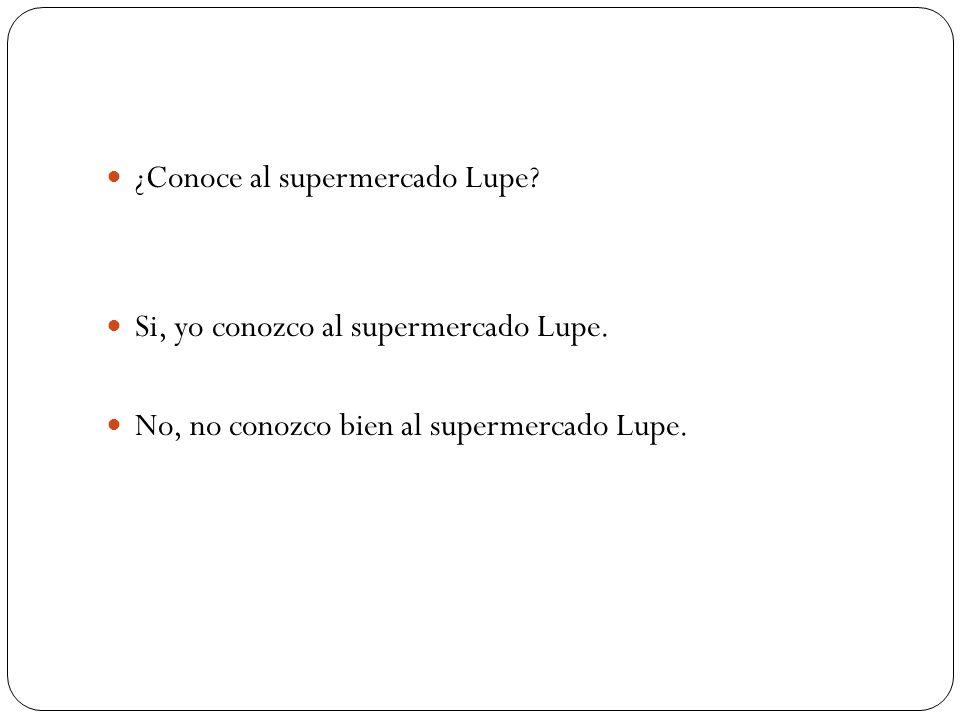 ¿Conoce al supermercado Lupe? Si, yo conozco al supermercado Lupe. No, no conozco bien al supermercado Lupe.