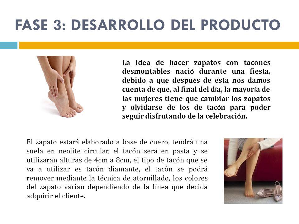 FASE 3: DESARROLLO DEL PRODUCTO La idea de hacer zapatos con tacones desmontables naci ó durante una fiesta, debido a que despu é s de esta nos damos
