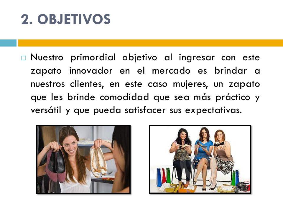 2. OBJETIVOS Nuestro primordial objetivo al ingresar con este zapato innovador en el mercado es brindar a nuestros clientes, en este caso mujeres, un