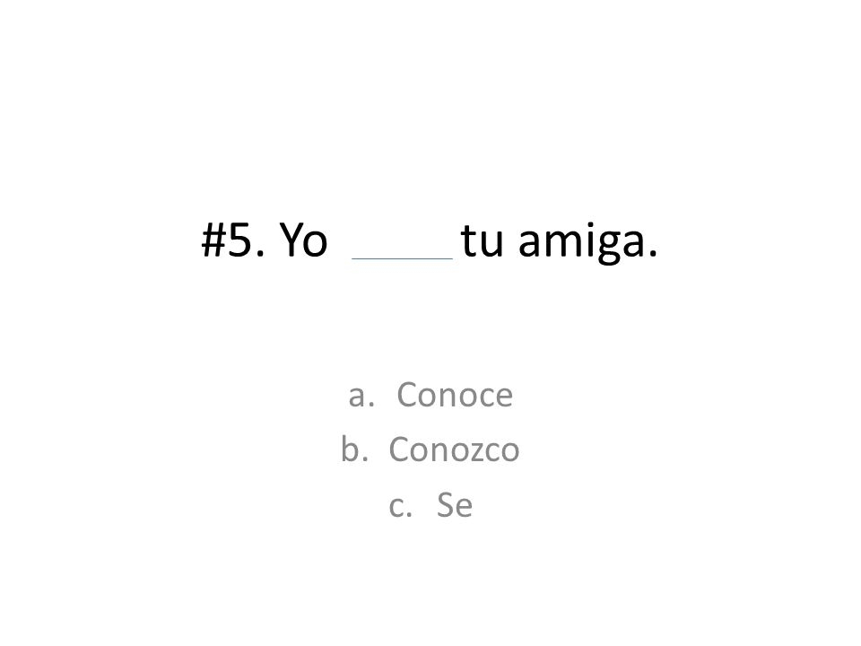 #5. Yo tu amiga. a.Conoce b.Conozco c.Se