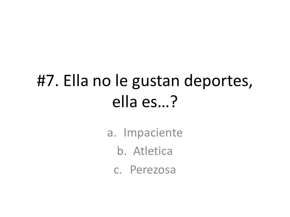 #7. Ella no le gustan deportes, ella es…? a.Impaciente b.Atletica c.Perezosa