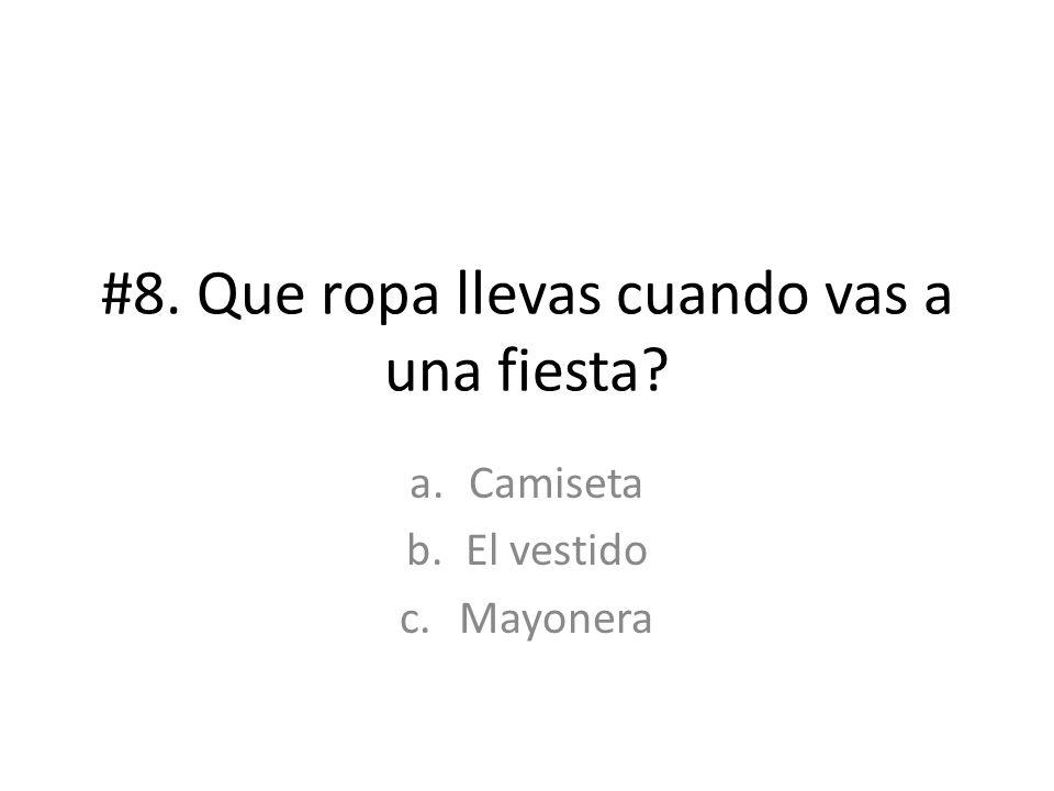 #8. Que ropa llevas cuando vas a una fiesta? a.Camiseta b.El vestido c.Mayonera