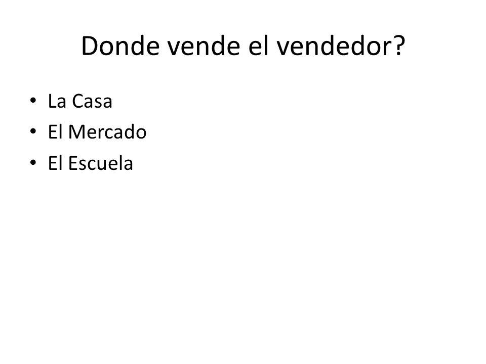 Donde vende el vendedor La Casa El Mercado El Escuela