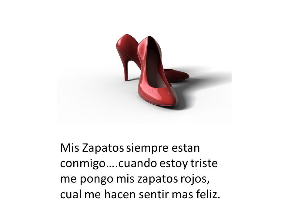 Mis Zapatos siempre estan conmigo….cuando estoy triste me pongo mis zapatos rojos, cual me hacen sentir mas feliz.