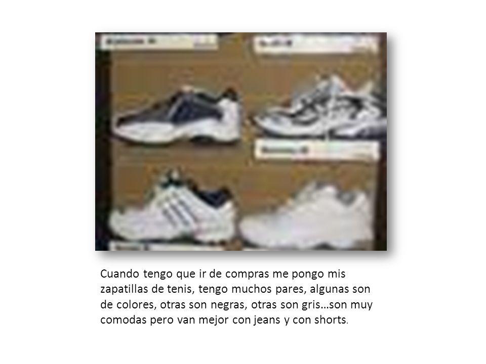 Cuando tengo que ir de compras me pongo mis zapatillas de tenis, tengo muchos pares, algunas son de colores, otras son negras, otras son gris…son muy