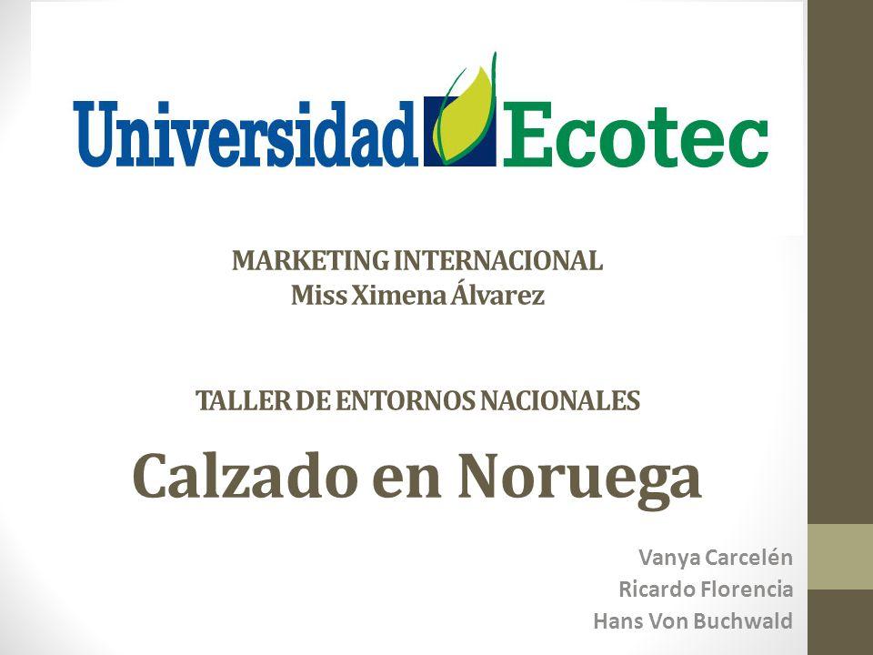 MARKETING INTERNACIONAL Miss Ximena Álvarez TALLER DE ENTORNOS NACIONALES Calzado en Noruega Vanya Carcelén Ricardo Florencia Hans Von Buchwald