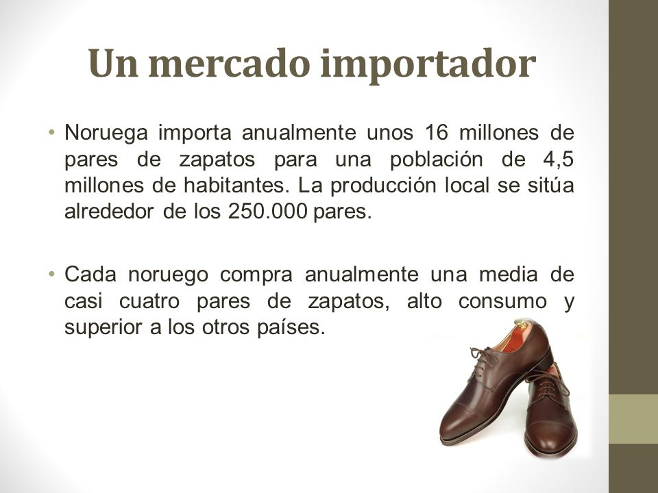 Un mercado importador Noruega importa anualmente unos 16 millones de pares de zapatos para una población de 4,5 millones de habitantes. La producción