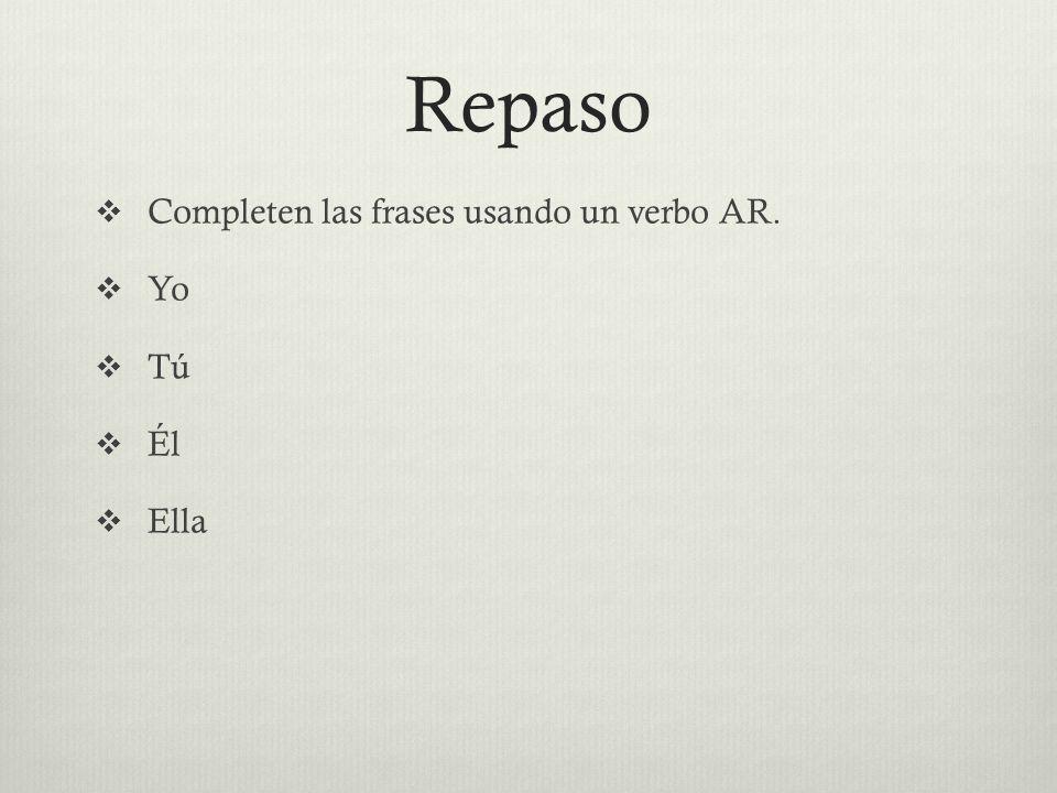 Repaso Completen las frases usando un verbo AR. Yo Tú Él Ella