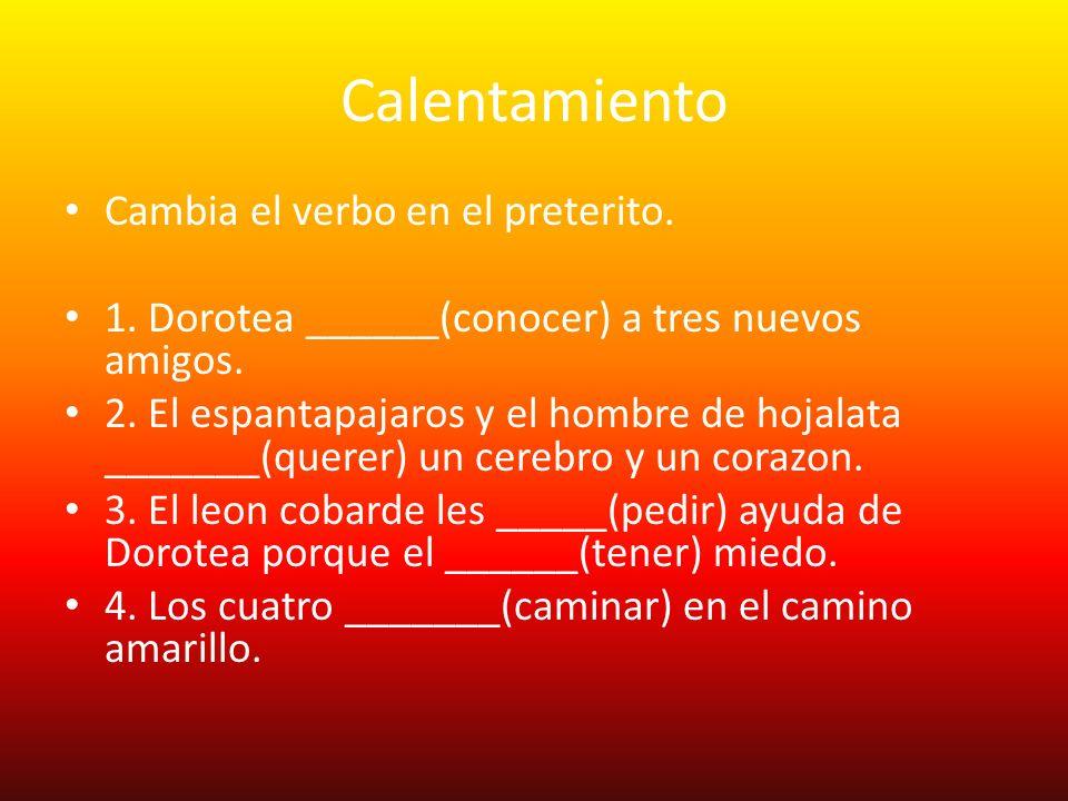 Calentamiento Cambia el verbo en el preterito. 1. Dorotea ______(conocer) a tres nuevos amigos. 2. El espantapajaros y el hombre de hojalata _______(q