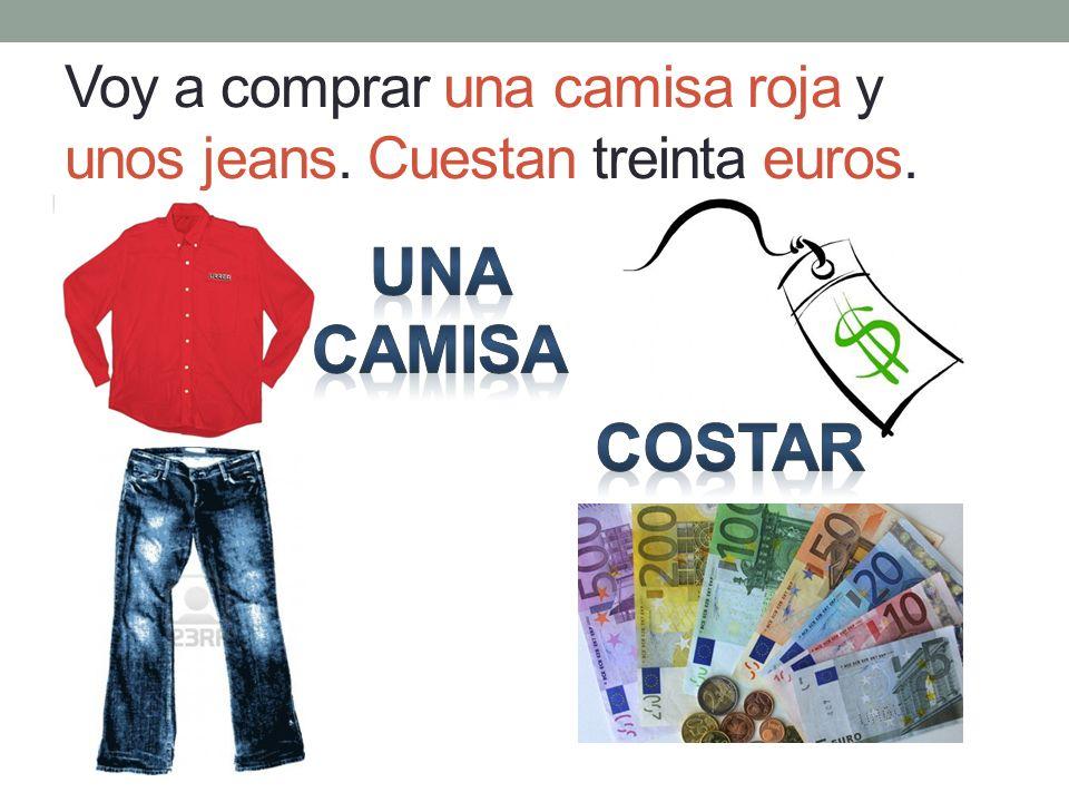 Voy a comprar una camisa roja y unos jeans. Cuestan treinta euros.