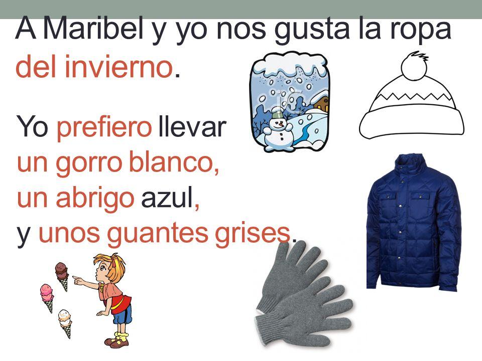 A Maribel y yo nos gusta la ropa del invierno. Yo prefiero llevar un gorro blanco, un abrigo azul, y unos guantes grises.