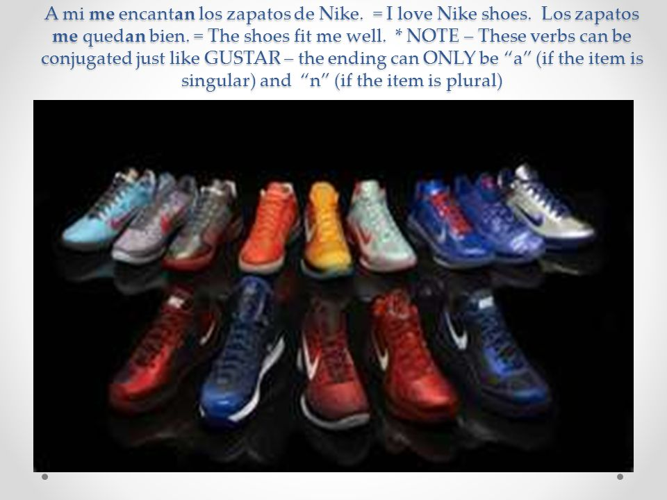 A mi me encantan los zapatos de Nike. = I love Nike shoes. Los zapatos me quedan bien. = The shoes fit me well. * NOTE – These verbs can be conjugated
