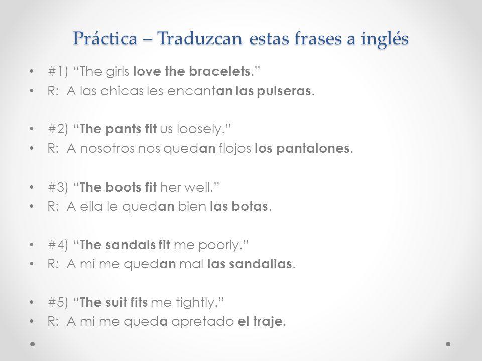 Práctica – Traduzcan estas frases a inglés #1) The girls love the bracelets. R: A las chicas les encant an las pulseras. #2) The pants fit us loosely.