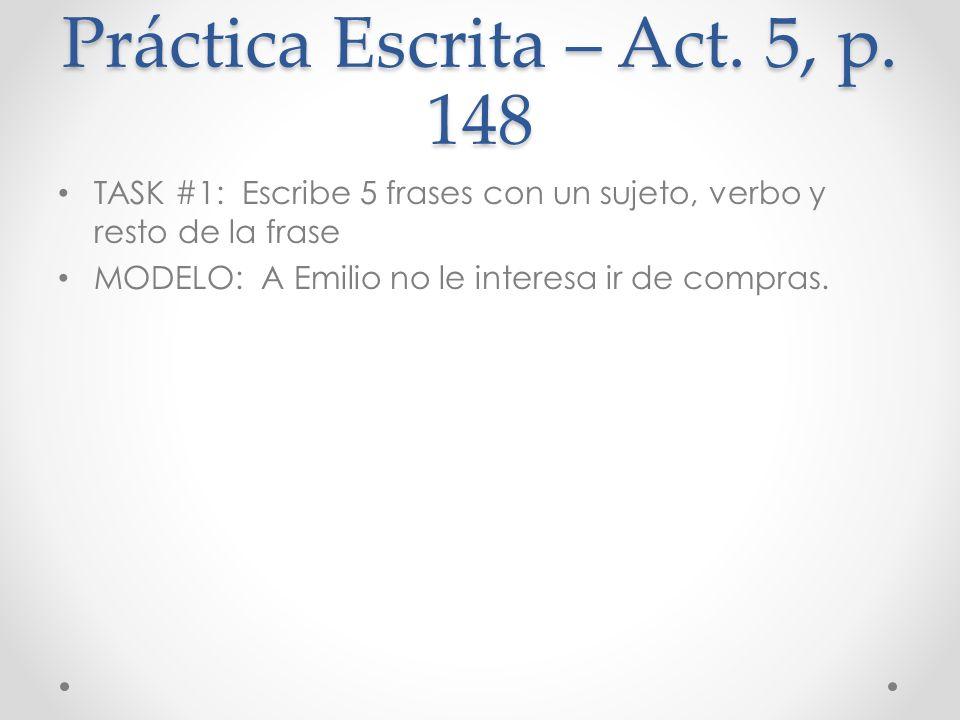 Práctica Escrita – Act. 5, p. 148 TASK #1: Escribe 5 frases con un sujeto, verbo y resto de la frase MODELO: A Emilio no le interesa ir de compras.