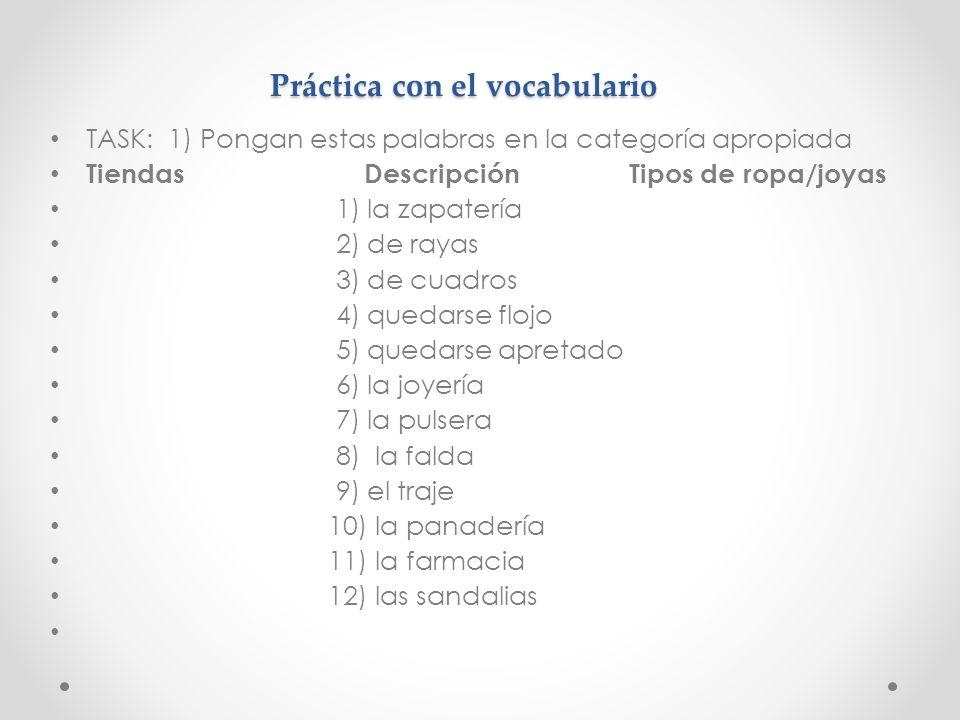 Práctica con el vocabulario TASK: 1) Pongan estas palabras en la categoría apropiada Tiendas Descripción Tipos de ropa/joyas 1) la zapatería 2) de ray