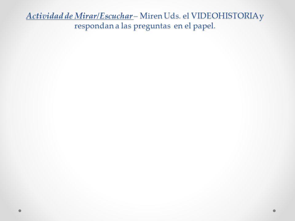 Actividad de Mirar/Escuchar – Miren Uds. el VIDEOHISTORIA y respondan a las preguntas en el papel.