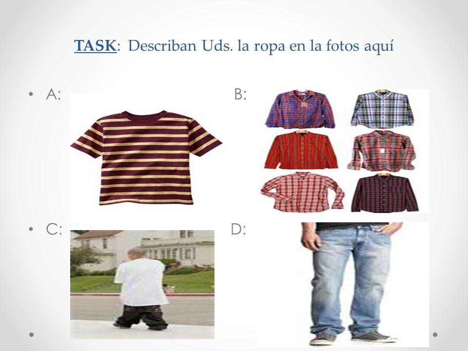 TASK: Describan Uds. la ropa en la fotos aquí A: B: C: D:
