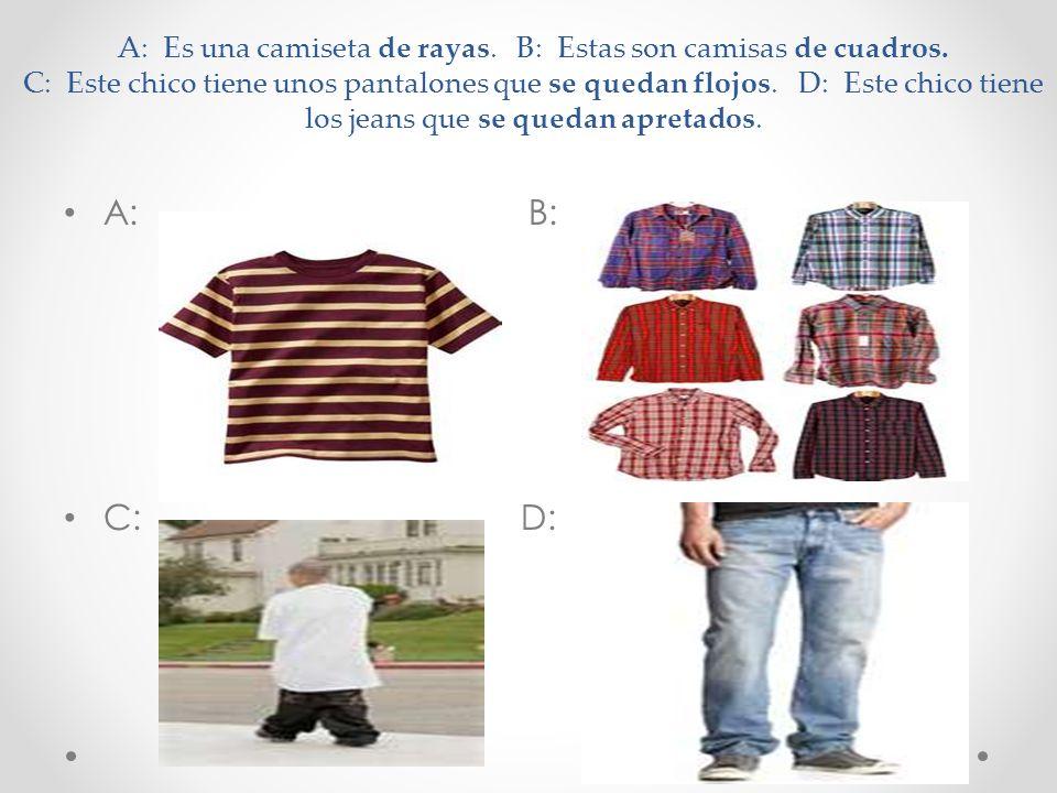 A: Es una camiseta de rayas. B: Estas son camisas de cuadros. C: Este chico tiene unos pantalones que se quedan flojos. D: Este chico tiene los jeans