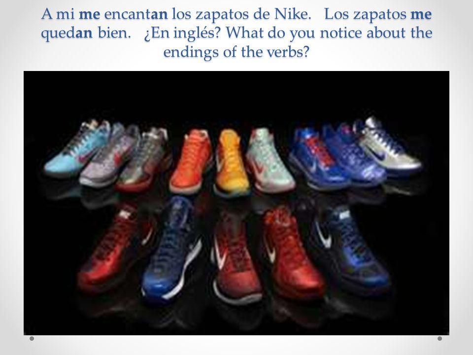 A mi me encantan los zapatos de Nike. Los zapatos me quedan bien. ¿En inglés? What do you notice about the endings of the verbs?