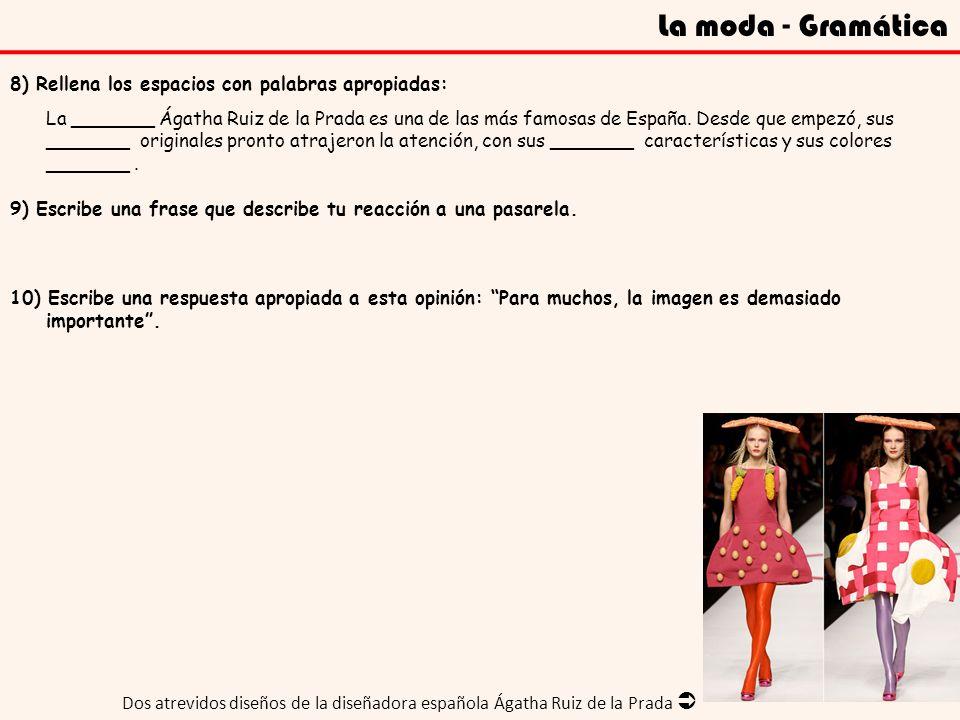 La moda - Gramática 8) Rellena los espacios con palabras apropiadas: La _______ Ágatha Ruiz de la Prada es una de las más famosas de España. Desde que