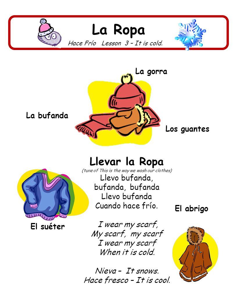La Ropa Hace Frío Lesson 3 – It is cold. Los guantes La bufanda El suéter Llevar la Ropa (tune of This is the way we wash our clothes) Llevo bufanda,
