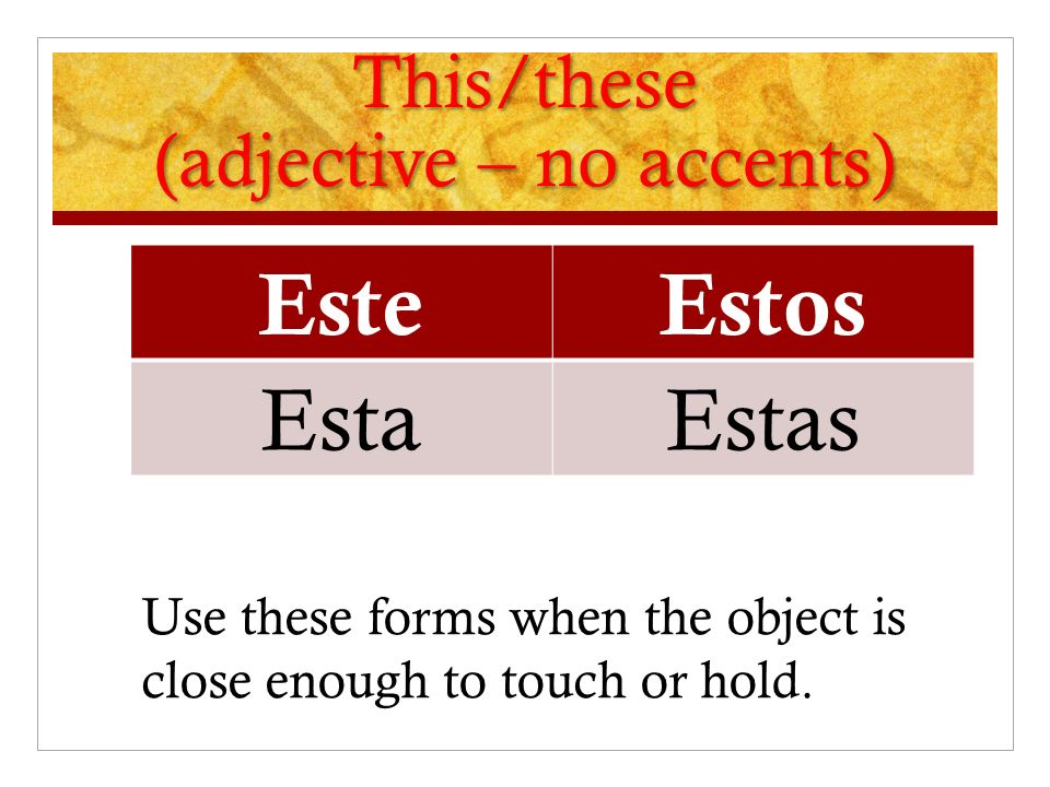 This/these (adjective – no accents) EsteEstos Esta Estas Use these forms when the object is close enough to touch or hold.