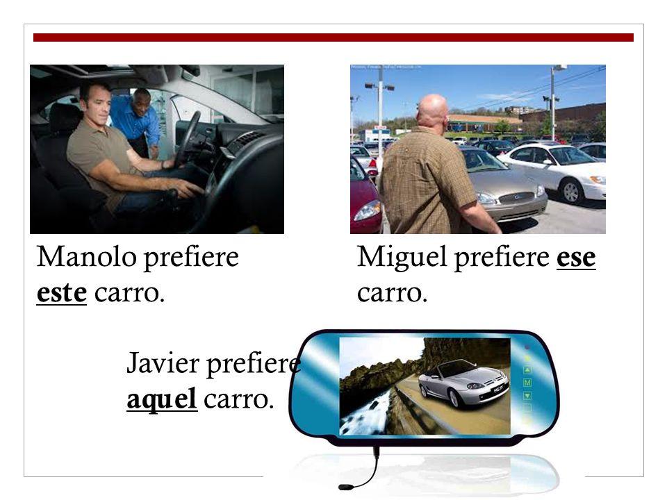 Manolo prefiere este carro. Miguel prefiere ese carro. Javier prefiere aquel carro.